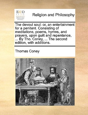 The Devout Soul: Or, an Entertainment for a Penitent. Consisting of Meditations, Poems, Hymns, and Prayers, Upon Guilt and Repentance, ... by Tho. Coney, ... the Second Edition, with Additions. - Coney, Thomas