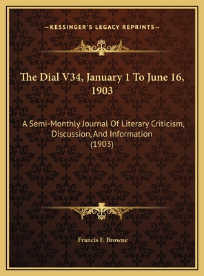 The Dial V34, January 1 to June 16, 1903: A Semi-Monthly Journal of Literary Criticism, Discussion, and Information (1903) - Browne, Francis F (Editor)
