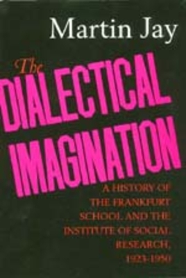 The Dialectical Imagination: A History of the Frankfurt School and the Institute of Social Research, 1923-1950 - Jay, Martin