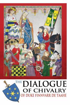 The Dialogue of Chivalry of Duke Finnvarr de Taahe - Muhlberger, Stephen, Dr.