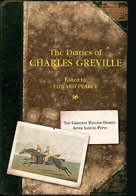 The Diaries of Charles Greville: The Greatest English Diarist After Samuel Pepys - Pearce, Edward (Editor), and Pearce, Deanna