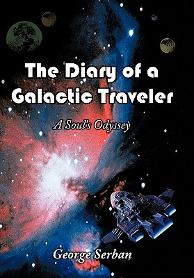 The Diary of a Galactic Traveler: A Soul's Odyssey - Serban, George