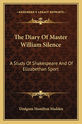 The Diary of Master William Silence: A Study of Shakespeare and of Elizabethan Sport - Madden, Dodgson Hamilton