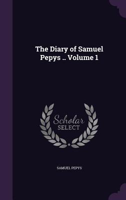 The Diary of Samuel Pepys .. Volume 1 - Pepys, Samuel