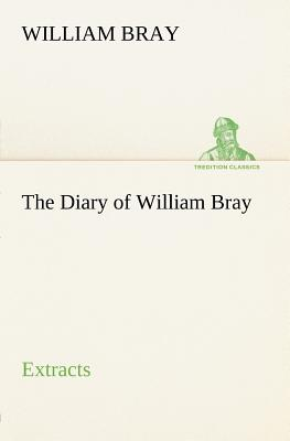 The Diary of William Bray: Extracts - Bray, William