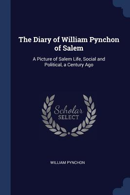 The Diary of William Pynchon of Salem: A Picture of Salem Life, Social and Political, a Century Ago - Pynchon, William