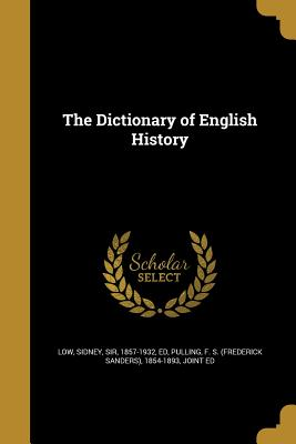 The Dictionary of English History - Low, Sidney Sir, Ed (Creator), and Pulling, F S (Frederick Sanders) 1854 (Creator)