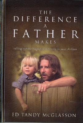 The Difference a Father Makes: Calling Out the Magnificent Destiny in Your Children - McGlasson, Ed Tandy