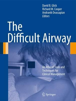 The Difficult Airway: An Atlas of Tools and Techniques for Clinical Management - Glick, David B (Editor), and Cooper, Richard M (Editor), and Ovassapian, Andranik (Editor)
