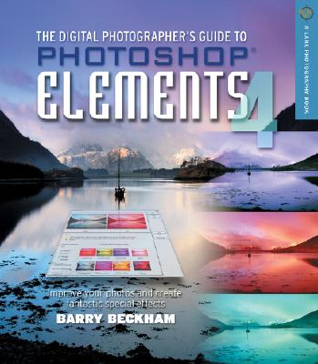 The Digital Photographer's Guide to Photoshop Elements 4: Improve Your Photographs and Create Fantastic Special Effects - Beckham, Barry