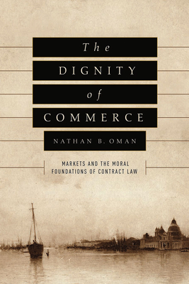 The Dignity of Commerce: Markets and the Moral Foundations of Contract Law - Oman, Nathan B