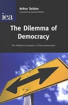 The Dilemma of Democracy: The Political Economics of Over-Government - Seldon, Arthur
