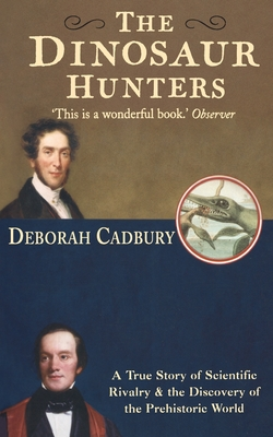The Dinosaur Hunters: A True Story of Scientific Rivalry and the Discovery of the Prehistoric World - Cadbury, Deborah