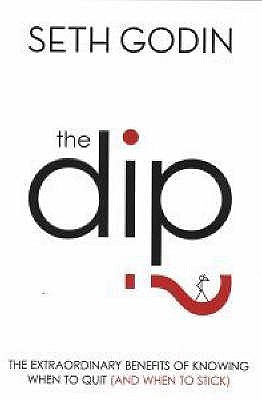 The Dip: The extraordinary benefits of knowing when to quit (and when to stick) - Godin, Seth
