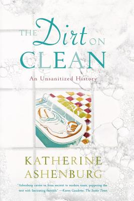 The Dirt on Clean: An Unsanitized History - Ashenburg, Katherine