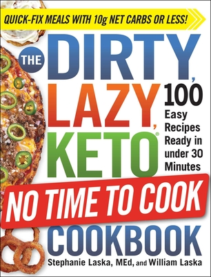 The Dirty, Lazy, Keto No Time to Cook Cookbook: 100 Easy Recipes Ready in Under 30 Minutes - Laska, Stephanie, and Laska, William