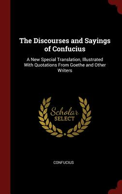 The Discourses and Sayings of Confucius: A New Special Translation, Illustrated with Quotations from Goethe and Other Writers - Confucius