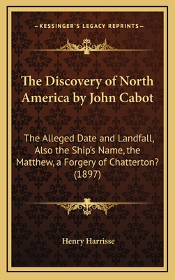 The Discovery of North America by John Cabot: The Alleged Date and Landfall, Also the Ship's Name, the Matthew, a Forgery of Chatterton? (1897) - Harrisse, Henry