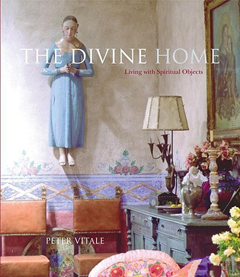 The Divine Home: Living with Spiritual Objects - Vitale, Peter, and Saralegui, Alejandro (Text by)