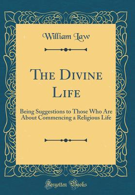 The Divine Life: Being Suggestions to Those Who Are about Commencing a Religious Life (Classic Reprint) - Law, William