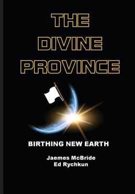 The Divine Province: Birthing New Earth - Rychkun, Ed, and McBride, Jaemes
