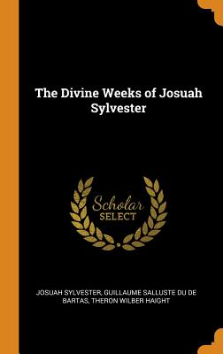 The Divine Weeks of Josuah Sylvester - Sylvester, Josuah, and De Bartas, Guillaume Salluste Du, and Haight, Theron Wilber