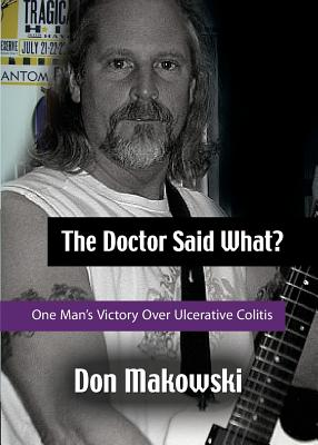 The Doctor Said What? One Man's Victory Over Ulcerative Colitis - Makowski, Don