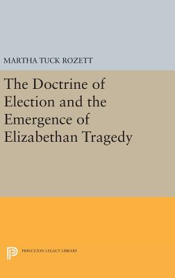 The Doctrine of Election and the Emergence of Elizabethan Tragedy - Rozett, Martha Tuck