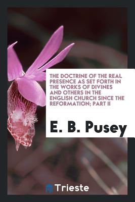 The Doctrine of the Real Presence as Set Forth in the Works of Divines and Others in the English Church Since the Reformation; Part II - Pusey, E B