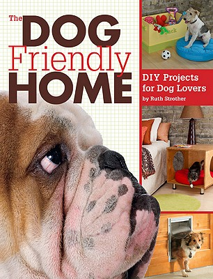 The Dog Friendly Home: DIY Projects for Dog Lovers - Strother, Ruth