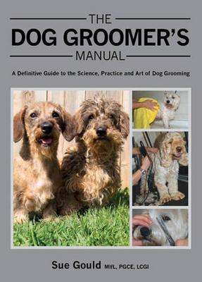The Dog Groomer's Manual: A Definitive Guide to the Science, Practice and Art of Dog Grooming - Gould, Sue