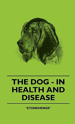 The Dog - In Health and Disease - Comprising the Various Modes of Breaking and Using Him for Hunting, Coursing, Shooting, Etc., and Including the Points or Characteristics of Toy Dogs - Stonehenge'