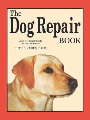 The Dog Repair Book: A Do-It-Yourself Guide for the Dog Owner - James, Ruth B, D.V.M.