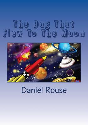 The Dog That Flew to the Moon - Rouse, Daniel