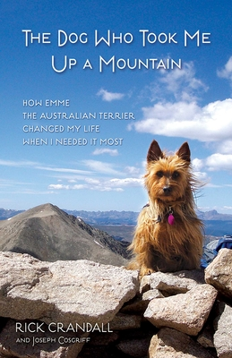 The Dog Who Took Me Up a Mountain: How Emme the Australian Terrier Changed My Life When I Needed It Most - Crandall, Rick, and Cosgriff, Joseph