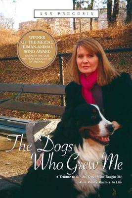 The Dogs Who Grew Me: A Tribute to the Six Dogs Who Taught Me What Really Matters in Life - Pregosin, Ann