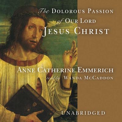 The Dolorous Passion of Our Lord Jesus Christ - Emmerich, Anne Catherine, and McCaddon, Wanda (Read by)