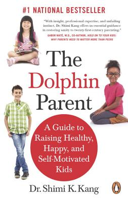 The Dolphin Parent: A Guide To Raising Healthy, Happy, and Self-Motivated Kids - Kang, Shimi K.