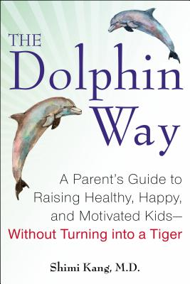 The Dolphin Way: A Parent's Guide to Raising Healthy, Happy, and Motivated Kids--Without Turning Into a Tiger - Kang, Shimi, Dr.