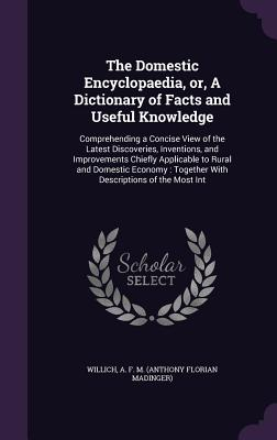 The Domestic Encyclopaedia, Or, a Dictionary of Facts and Useful Knowledge: Comprehending a Concise View of the Latest Discoveries, Inventions, and Improvements Chiefly Applicable to Rural and Domestic Economy: Together with Descriptions of the Most Int - Willich, A F M