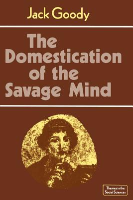 The Domestication of the Savage Mind - Goody, Jack