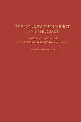 The Donkey, the Carrot, and the Club: William C. Bullitt and Soviet-American Relations, 1917-1948 - Cassella-Blackburn, Michael