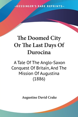 The Doomed City or the Last Days of Durocina: A Tale of the Anglo-Saxon Conquest of Britain, and the Mission of Augustina (1886) - Crake, Augustine David