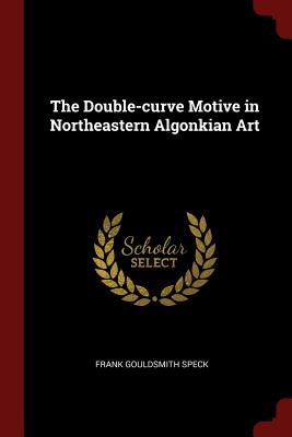 The Double-Curve Motive in Northeastern Algonkian Art - Speck, Frank Gouldsmith