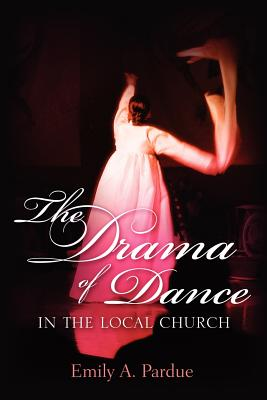 The Drama of Dance in the Local Church - Pardue, Emily A