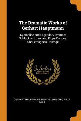 The Dramatic Works of Gerhart Hauptmann: Symbolice and Legendary Dramas: Schluck and Jau. and Pippa Dances. Charlemagne's Hostage - Hauptmann, Gerhart, and Lewisohn, Ludwig, and Muir, Willa
