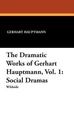 The Dramatic Works of Gerhart Hauptmann, Vol. 1: Social Dramas - Hauptmann, Gerhart, and Lewisohn, Ludwig (Editor), and Marison, Mary (Translated by)