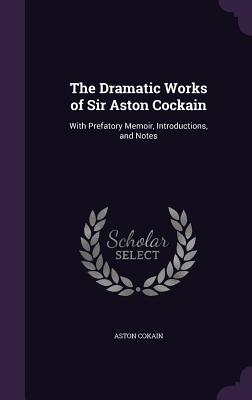 The Dramatic Works of Sir Aston Cockain: With Prefatory Memoir, Introductions, and Notes - Cokain, Aston, Sir