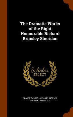 The Dramatic Works of the Right Honourable Richard Brinsley Sheridan - Sigmond, George Gabriel, and Sheridan, Richard Brinsley