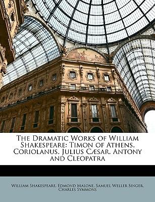 The Dramatic Works of William Shakespeare: Timon of Athens. Coriolanus. Julius C]sar. Antony and Cleopatra - Shakespeare, William, and Malone, Edmond, and Singer, Samuel Weller